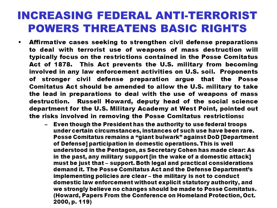 INCREASING FEDERAL ANTI-TERRORIST POWERS THREATENS BASIC RIGHTS Affirmative cases seeking to strengthen civil defense preparations to deal with terrorist use of weapons of mass destruction will typically focus on the restrictions contained in the Posse Comitatus Act of 1878.