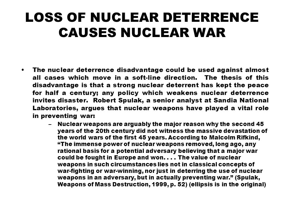 LOSS OF NUCLEAR DETERRENCE CAUSES NUCLEAR WAR The nuclear deterrence disadvantage could be used against almost all cases which move in a soft-line direction.