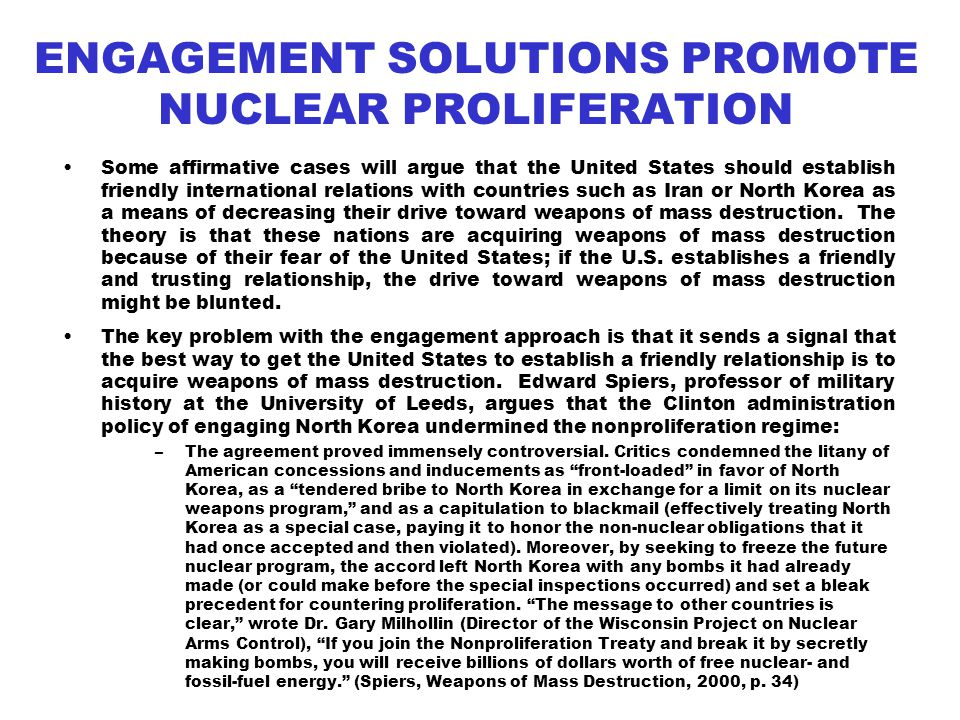 ENGAGEMENT SOLUTIONS PROMOTE NUCLEAR PROLIFERATION Some affirmative cases will argue that the United States should establish friendly international relations with countries such as Iran or North Korea as a means of decreasing their drive toward weapons of mass destruction.