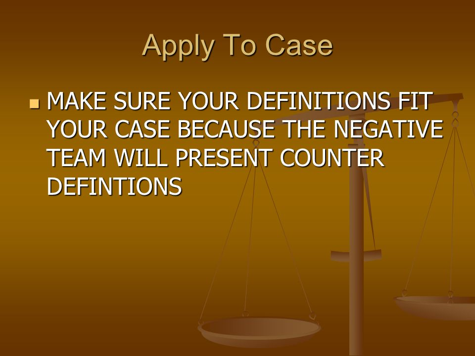 Apply To Case MAKE MAKE SURE YOUR DEFINITIONS FIT YOUR CASE BECAUSE THE NEGATIVE TEAM WILL PRESENT COUNTER DEFINTIONS