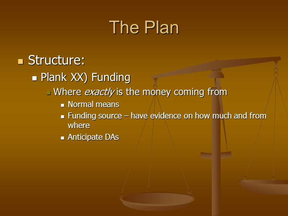 The Plan Structure: Structure: Plank XX) Funding Plank XX) Funding Where exactly is the money coming from Where exactly is the money coming from Norma