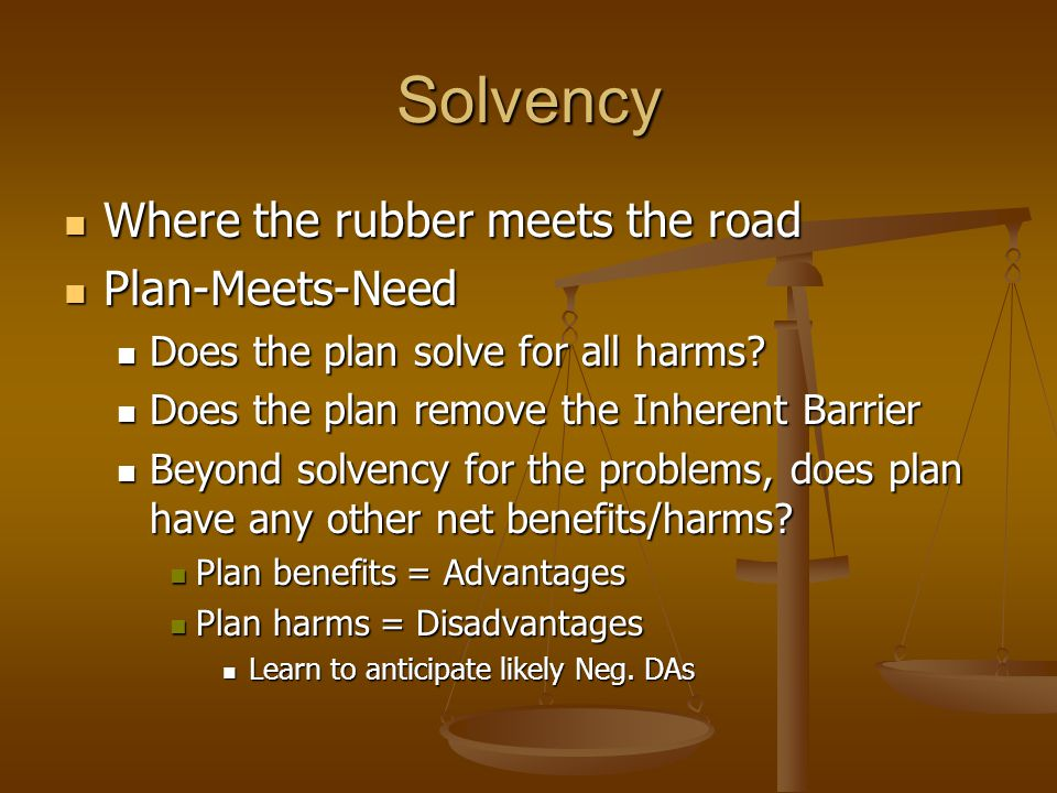 Solvency Where the rubber meets the road Where the rubber meets the road Plan-Meets-Need Plan-Meets-Need Does the plan solve for all harms? Does the p