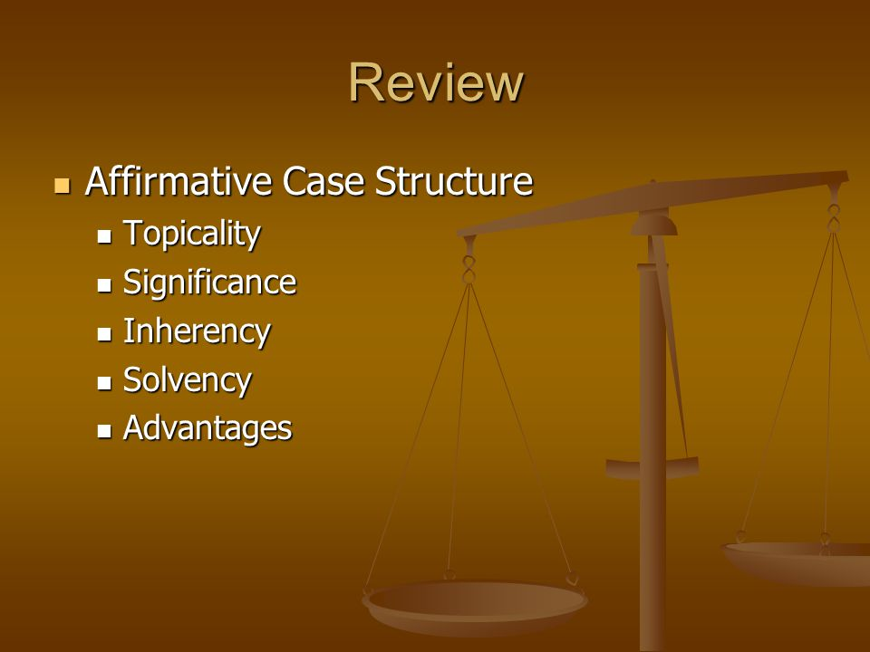 Review Affirmative Case Structure Affirmative Case Structure Topicality Topicality Significance Significance Inherency Inherency Solvency Solvency Adv