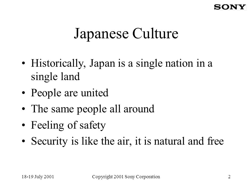 18-19 July 2001Copyright 2001 Sony Corporation2 Japanese Culture Historically, Japan is a single nation in a single land People are united The same people all around Feeling of safety Security is like the air, it is natural and free