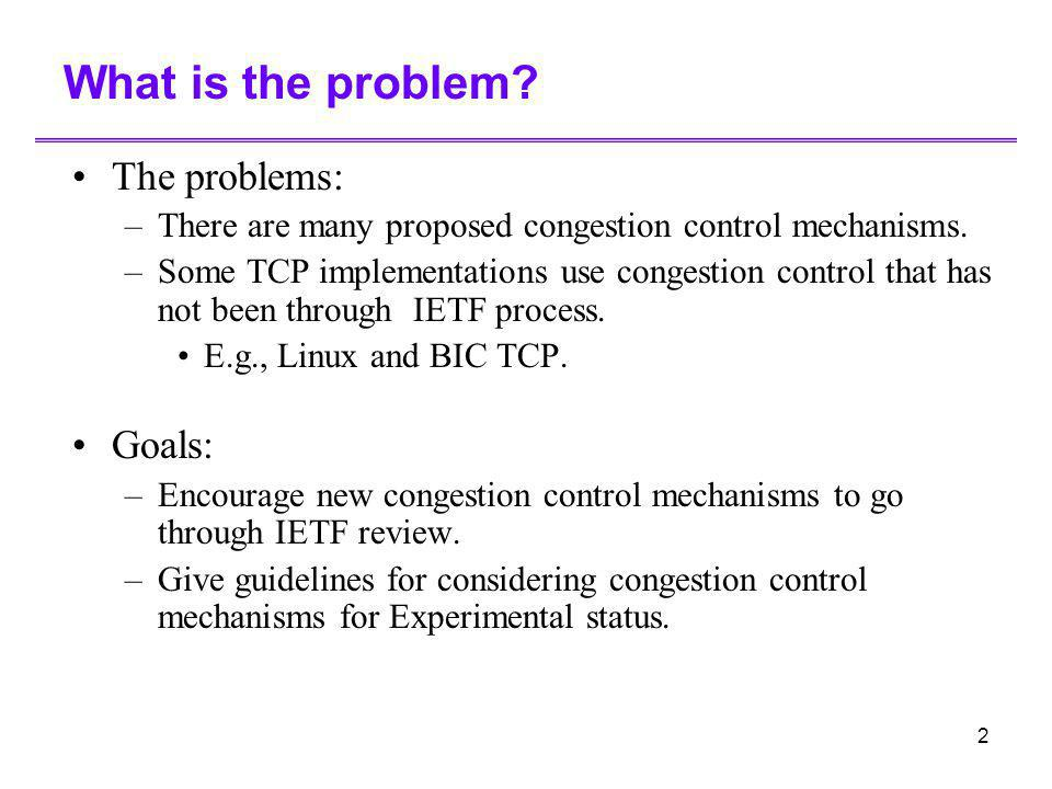 2 What is the problem? The problems: –There are many proposed congestion control mechanisms. –Some TCP implementations use congestion control that has
