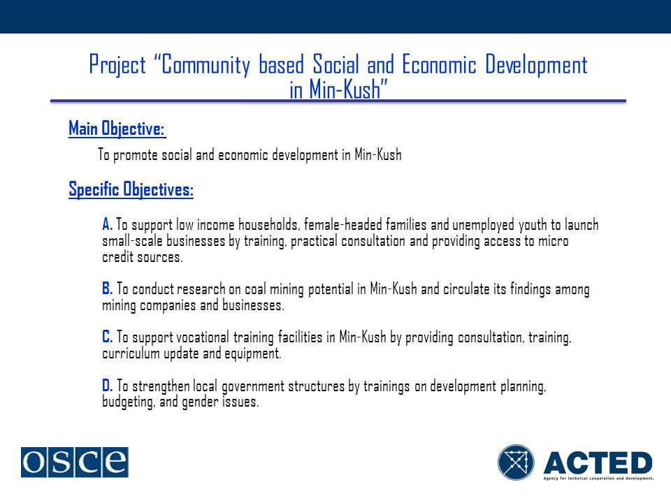 Project Community based Social and Economic Development in Min-Kush Main Objective: To promote social and economic development in Min-Kush Specific Objectives: A.