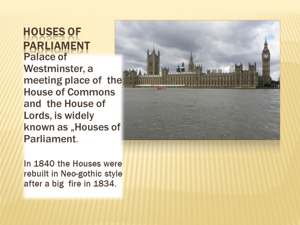 "Palace of Westminster, a meeting place of the House of Commons and the House of Lords, is widely known as ""Houses of Parliament. In 1840 the Houses we"