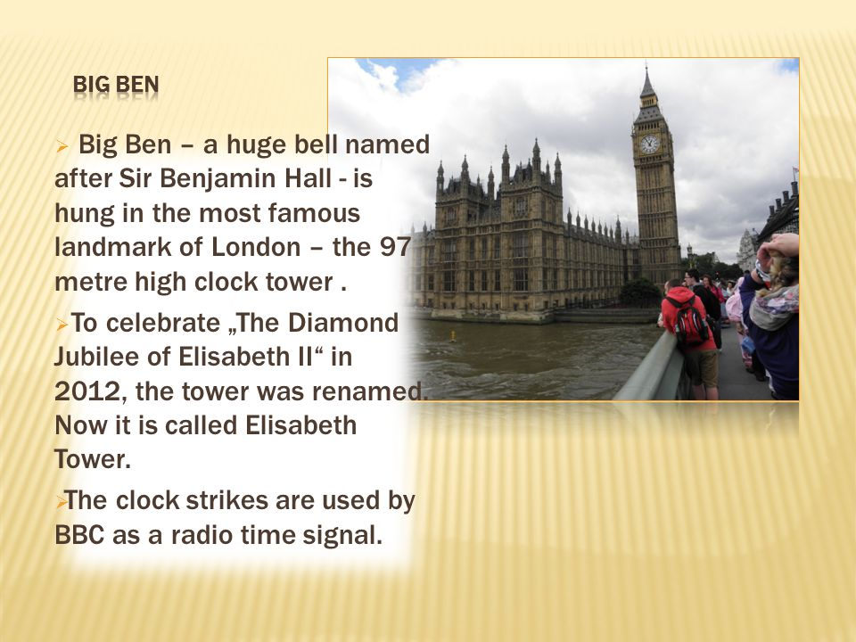  Big Ben – a huge bell named after Sir Benjamin Hall - is hung in the most famous landmark of London – the 97 metre high clock tower.  To celebrate