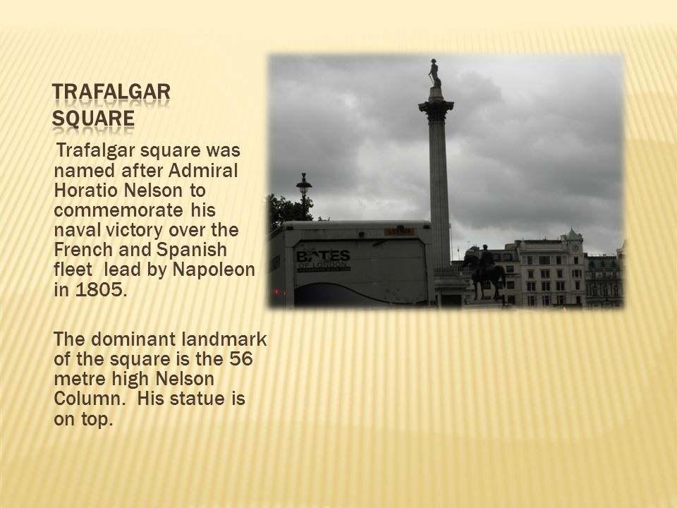 Trafalgar square was named after Admiral Horatio Nelson to commemorate his naval victory over the French and Spanish fleet lead by Napoleon in 1805. T