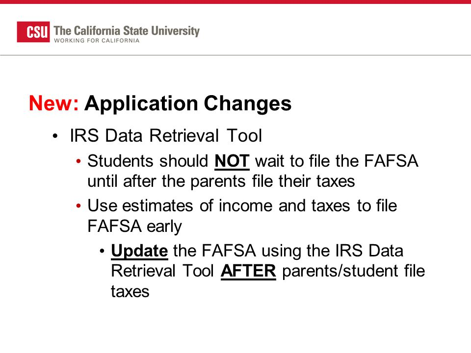 New: Application Changes IRS Data Retrieval Tool Students should NOT wait to file the FAFSA until after the parents file their taxes Use estimates of income and taxes to file FAFSA early Update the FAFSA using the IRS Data Retrieval Tool AFTER parents/student file taxes