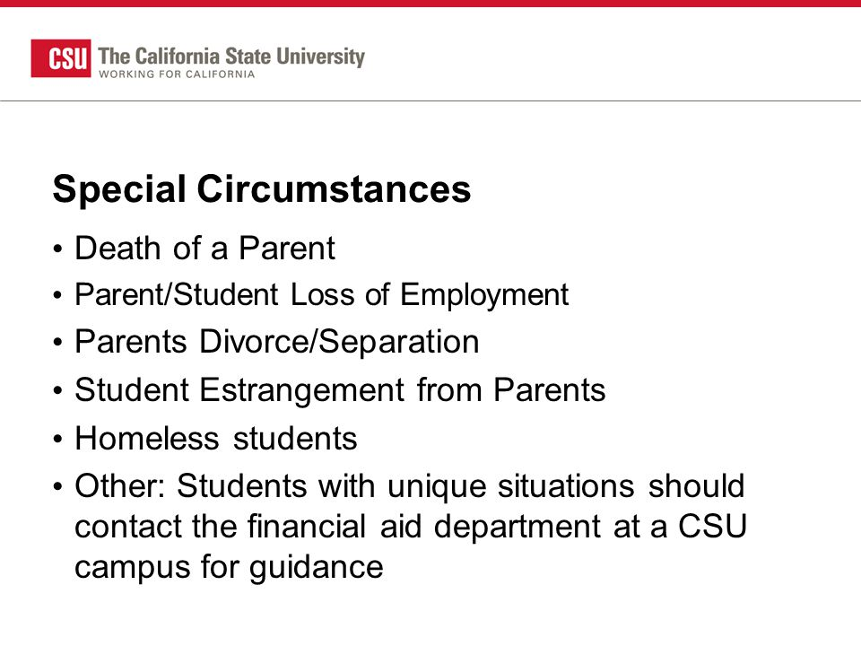 Special Circumstances Death of a Parent Parent/Student Loss of Employment Parents Divorce/Separation Student Estrangement from Parents Homeless students Other: Students with unique situations should contact the financial aid department at a CSU campus for guidance