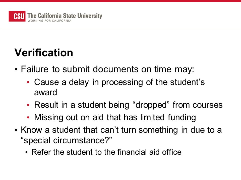 Verification Failure to submit documents on time may: Cause a delay in processing of the student's award Result in a student being dropped from courses Missing out on aid that has limited funding Know a student that can't turn something in due to a special circumstance? Refer the student to the financial aid office