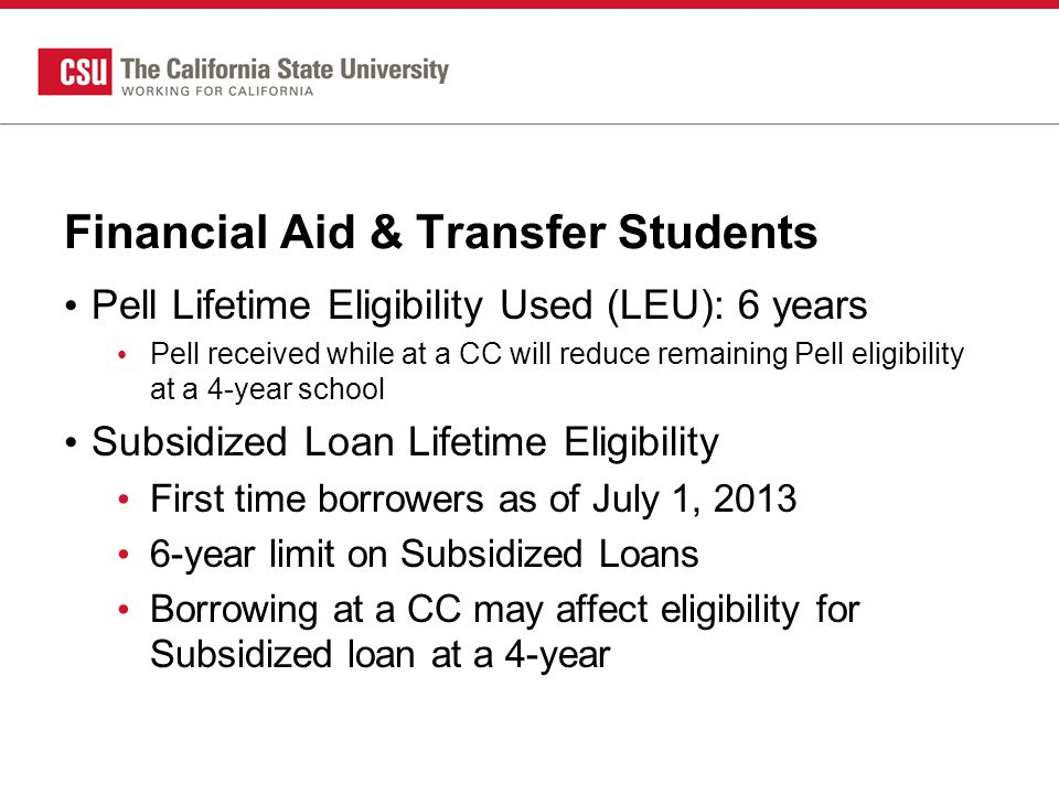 Financial Aid & Transfer Students Pell Lifetime Eligibility Used (LEU): 6 years Pell received while at a CC will reduce remaining Pell eligibility at a 4-year school Subsidized Loan Lifetime Eligibility First time borrowers as of July 1, 2013 6-year limit on Subsidized Loans Borrowing at a CC may affect eligibility for Subsidized loan at a 4-year