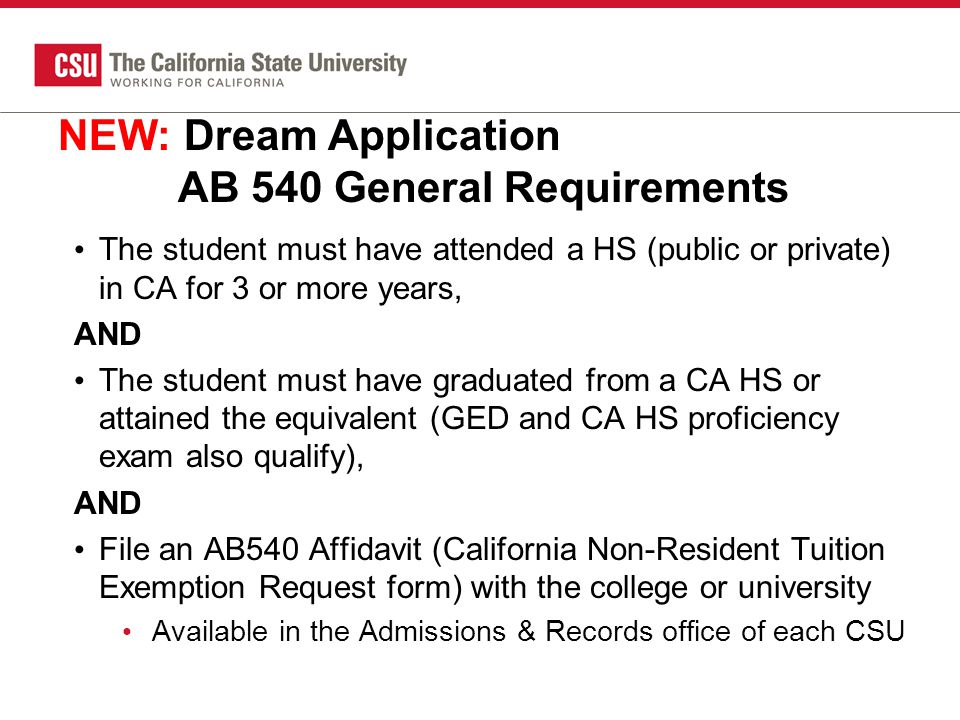 NEW: Dream Application AB 540 General Requirements The student must have attended a HS (public or private) in CA for 3 or more years, AND The student must have graduated from a CA HS or attained the equivalent (GED and CA HS proficiency exam also qualify), AND File an AB540 Affidavit (California Non-Resident Tuition Exemption Request form) with the college or university Available in the Admissions & Records office of each CSU