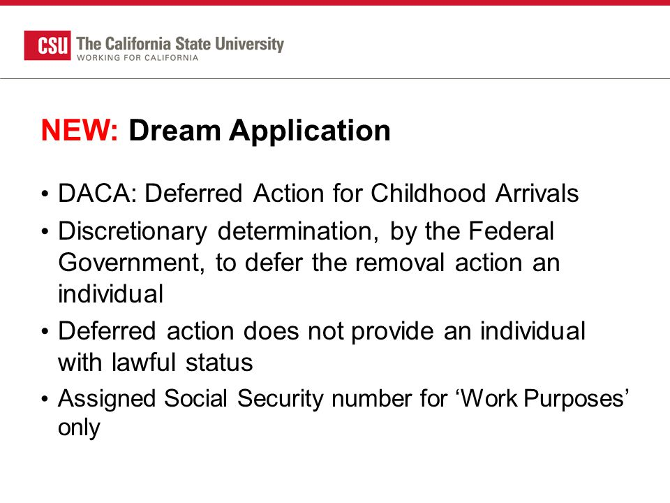 New: Dream Deferred Action Status Should still complete the California Dream Application Not all deferred action students will qualify for AB540 status AB540 is a California specific statute