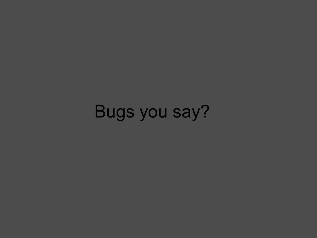 Bugs you say