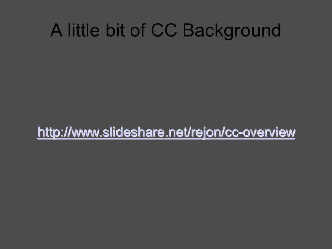 A little bit of CC Background http://www.slideshare.net/rejon/cc-overview