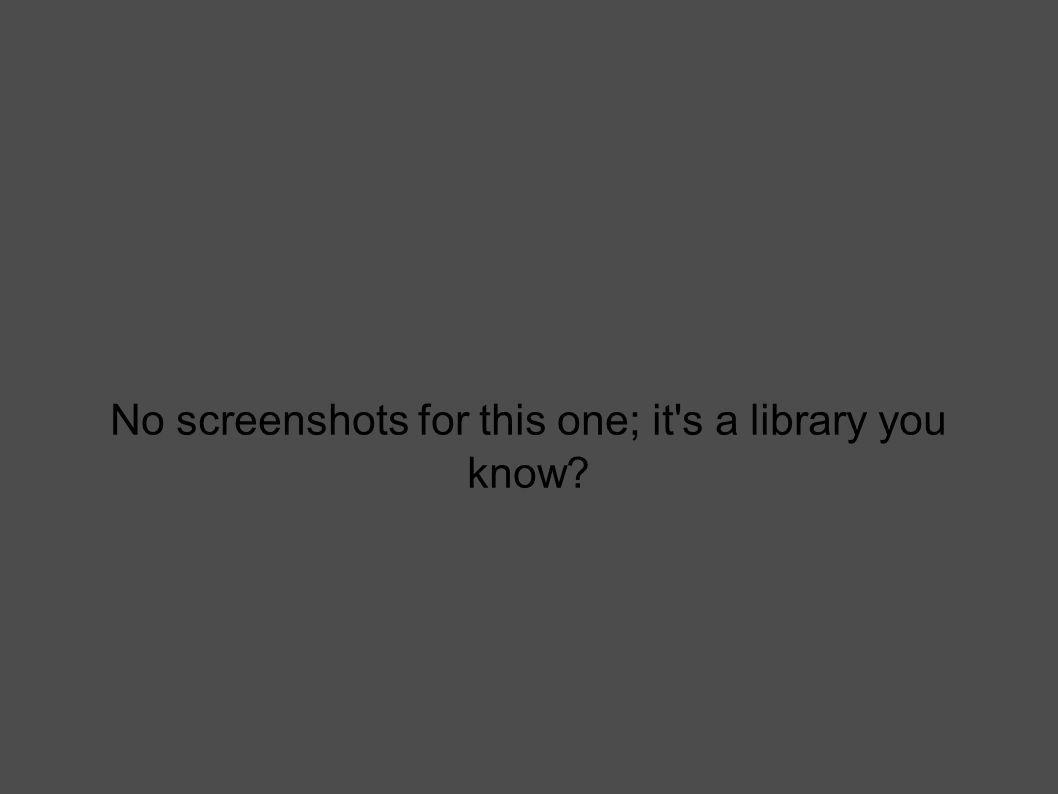 No screenshots for this one; it s a library you know