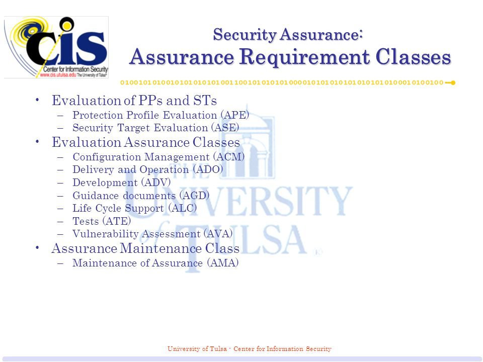 University of Tulsa - Center for Information Security Security Assurance: Assurance Requirement Classes Evaluation of PPs and STs –Protection Profile Evaluation (APE) –Security Target Evaluation (ASE) Evaluation Assurance Classes –Configuration Management (ACM) –Delivery and Operation (ADO) –Development (ADV) –Guidance documents (AGD) –Life Cycle Support (ALC) –Tests (ATE) –Vulnerability Assessment (AVA) Assurance Maintenance Class –Maintenance of Assurance (AMA)