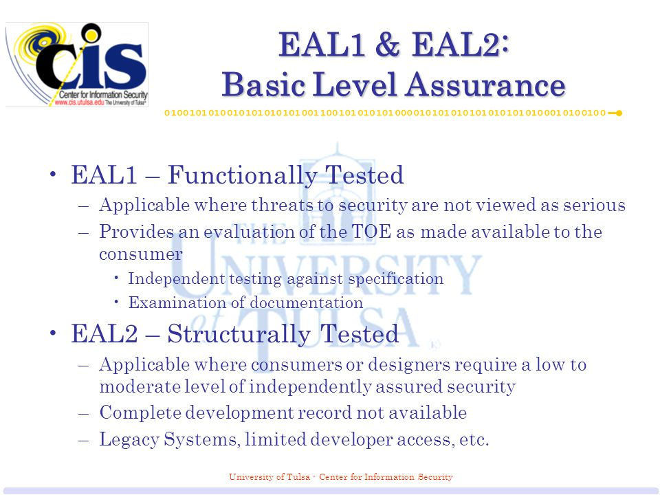 University of Tulsa - Center for Information Security EAL1 & EAL2: Basic Level Assurance EAL1 – Functionally Tested –Applicable where threats to security are not viewed as serious –Provides an evaluation of the TOE as made available to the consumer Independent testing against specification Examination of documentation EAL2 – Structurally Tested –Applicable where consumers or designers require a low to moderate level of independently assured security –Complete development record not available –Legacy Systems, limited developer access, etc.