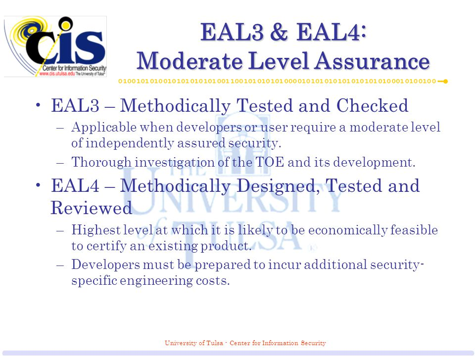 University of Tulsa - Center for Information Security EAL3 & EAL4: Moderate Level Assurance EAL3 – Methodically Tested and Checked –Applicable when developers or user require a moderate level of independently assured security.