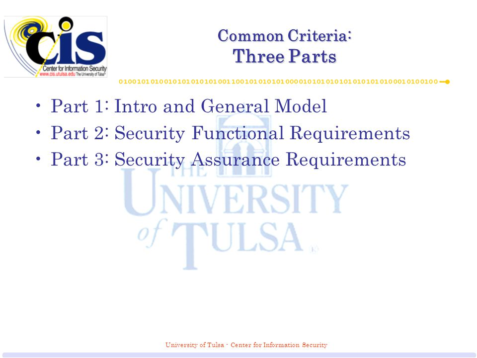 University of Tulsa - Center for Information Security Common Criteria: Three Parts Part 1: Intro and General Model Part 2: Security Functional Requirements Part 3: Security Assurance Requirements
