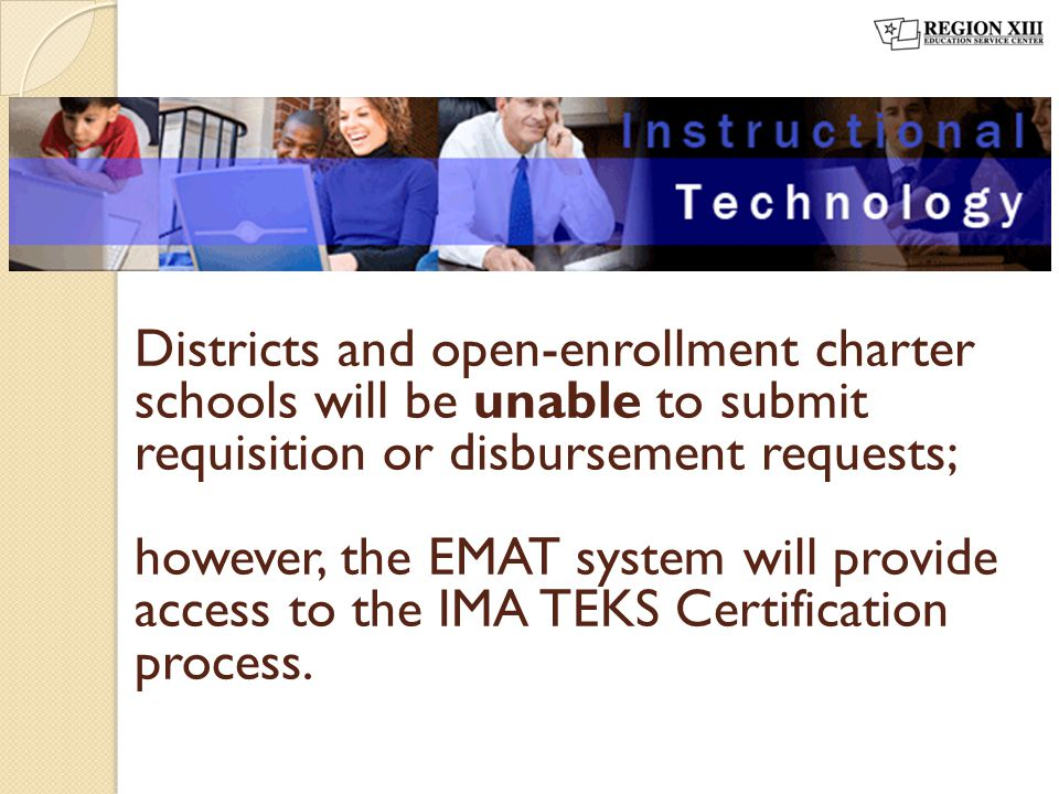 Districts and open-enrollment charter schools will be unable to submit requisition or disbursement requests; however, the EMAT system will provide acc
