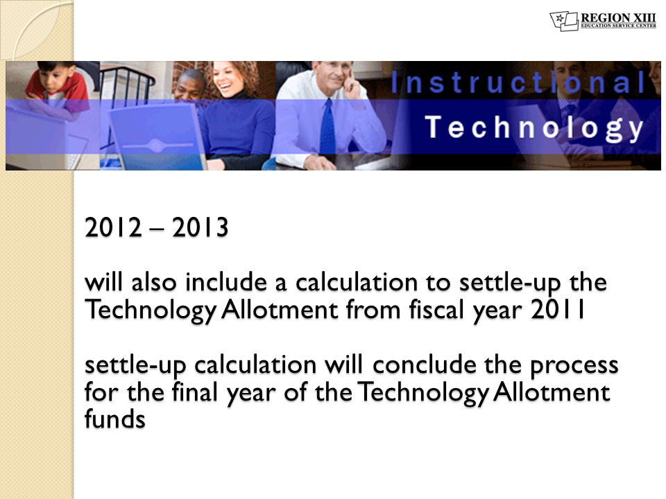 2012 – 2013 will also include a calculation to settle-up the Technology Allotment from fiscal year 2011 settle-up calculation will conclude the proces