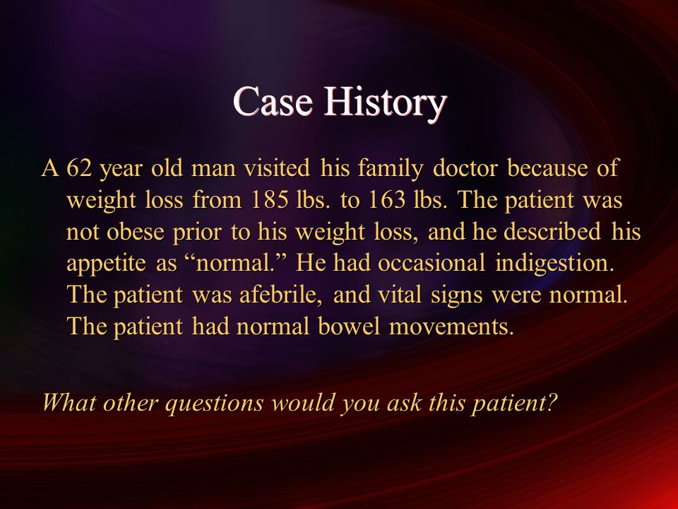 Case History A 62 year old man visited his family doctor because of weight loss from 185 lbs.
