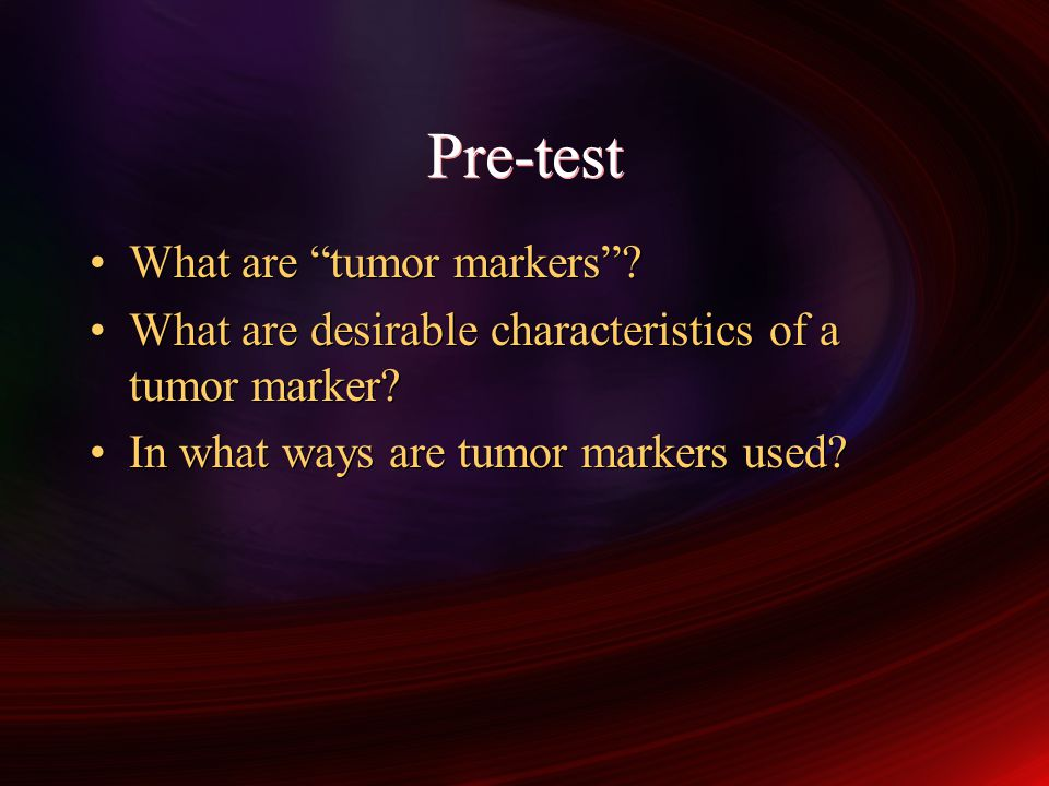 Pre-test What are tumor markers .What are desirable characteristics of a tumor marker.