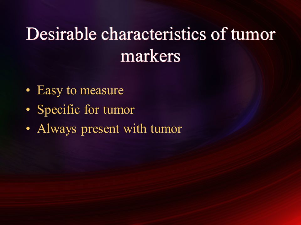 Desirable characteristics of tumor markers Easy to measure Specific for tumor Always present with tumor Easy to measure Specific for tumor Always present with tumor