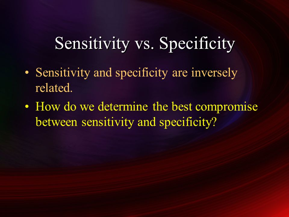 Sensitivity vs.Specificity Sensitivity and specificity are inversely related.