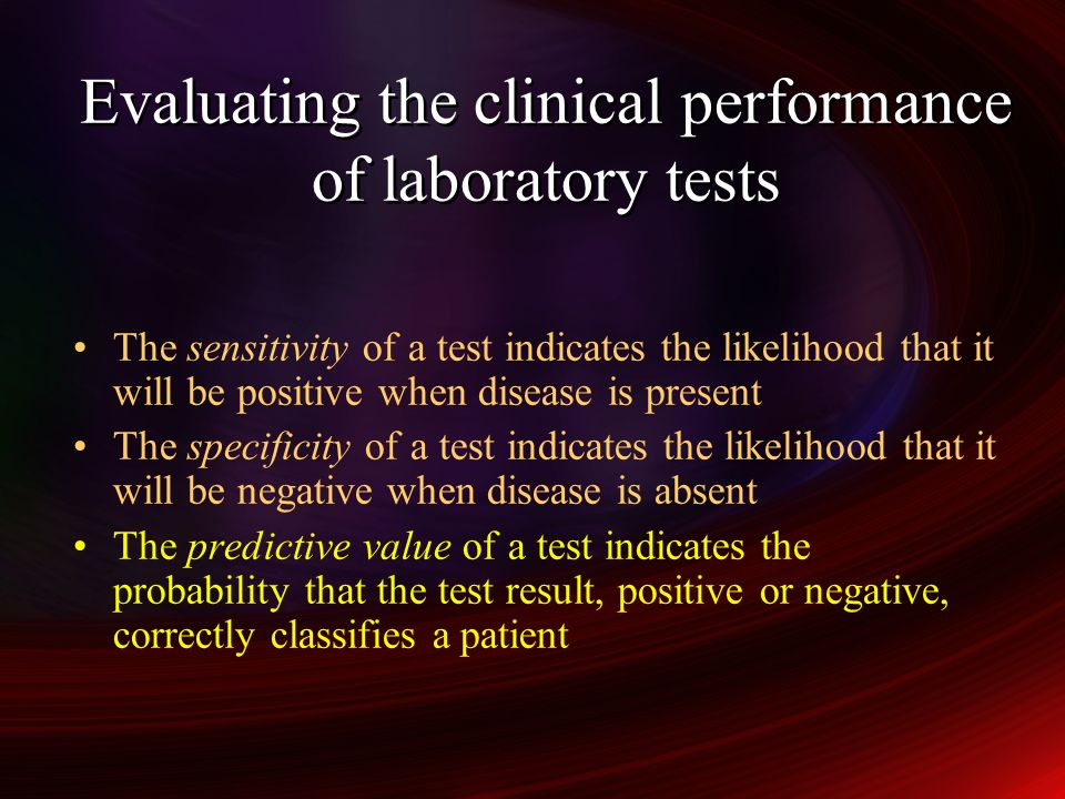 Evaluating the clinical performance of laboratory tests The sensitivity of a test indicates the likelihood that it will be positive when disease is present The specificity of a test indicates the likelihood that it will be negative when disease is absent The predictive value of a test indicates the probability that the test result, positive or negative, correctly classifies a patient The sensitivity of a test indicates the likelihood that it will be positive when disease is present The specificity of a test indicates the likelihood that it will be negative when disease is absent The predictive value of a test indicates the probability that the test result, positive or negative, correctly classifies a patient