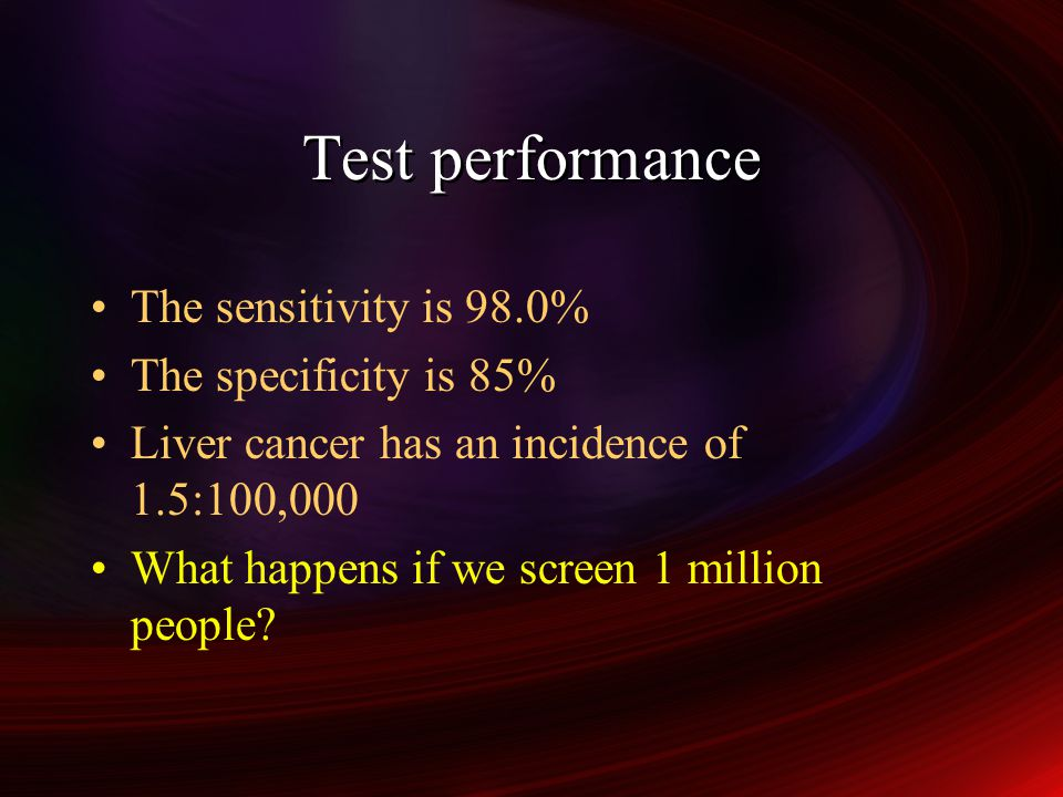 Test performance The sensitivity is 98.0% The specificity is 85% Liver cancer has an incidence of 1.5:100,000 What happens if we screen 1 million people.