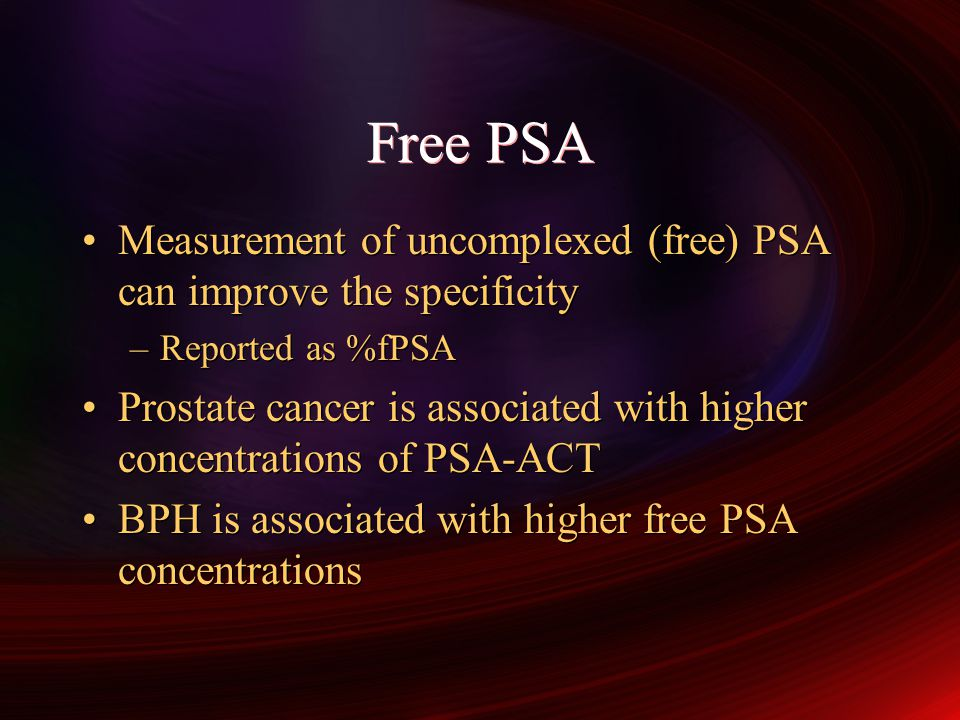 Free PSA Measurement of uncomplexed (free) PSA can improve the specificity –Reported as %fPSA Prostate cancer is associated with higher concentrations of PSA-ACT BPH is associated with higher free PSA concentrations Measurement of uncomplexed (free) PSA can improve the specificity –Reported as %fPSA Prostate cancer is associated with higher concentrations of PSA-ACT BPH is associated with higher free PSA concentrations