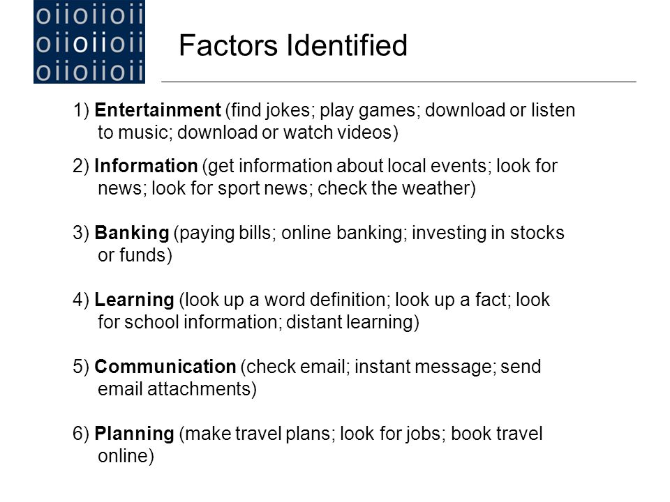 Factors Identified 1) Entertainment (find jokes; play games; download or listen to music; download or watch videos) 2) Information (get information about local events; look for news; look for sport news; check the weather) 3) Banking (paying bills; online banking; investing in stocks or funds) 4) Learning (look up a word definition; look up a fact; look for school information; distant learning) 5) Communication (check email; instant message; send email attachments) 6) Planning (make travel plans; look for jobs; book travel online)