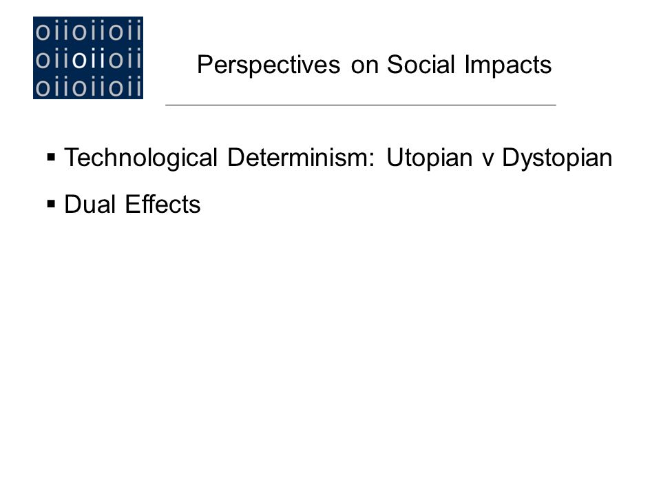  Technological Determinism: Utopian v Dystopian  Dual Effects Perspectives on Social Impacts