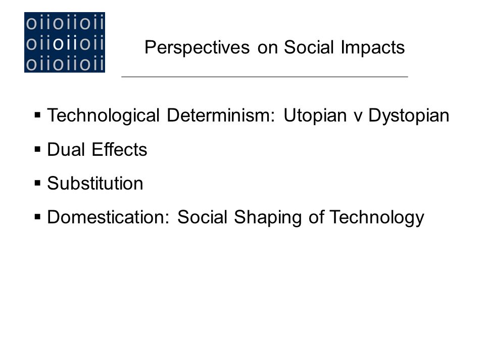  Technological Determinism: Utopian v Dystopian  Dual Effects  Substitution  Domestication: Social Shaping of Technology Perspectives on Social Impacts