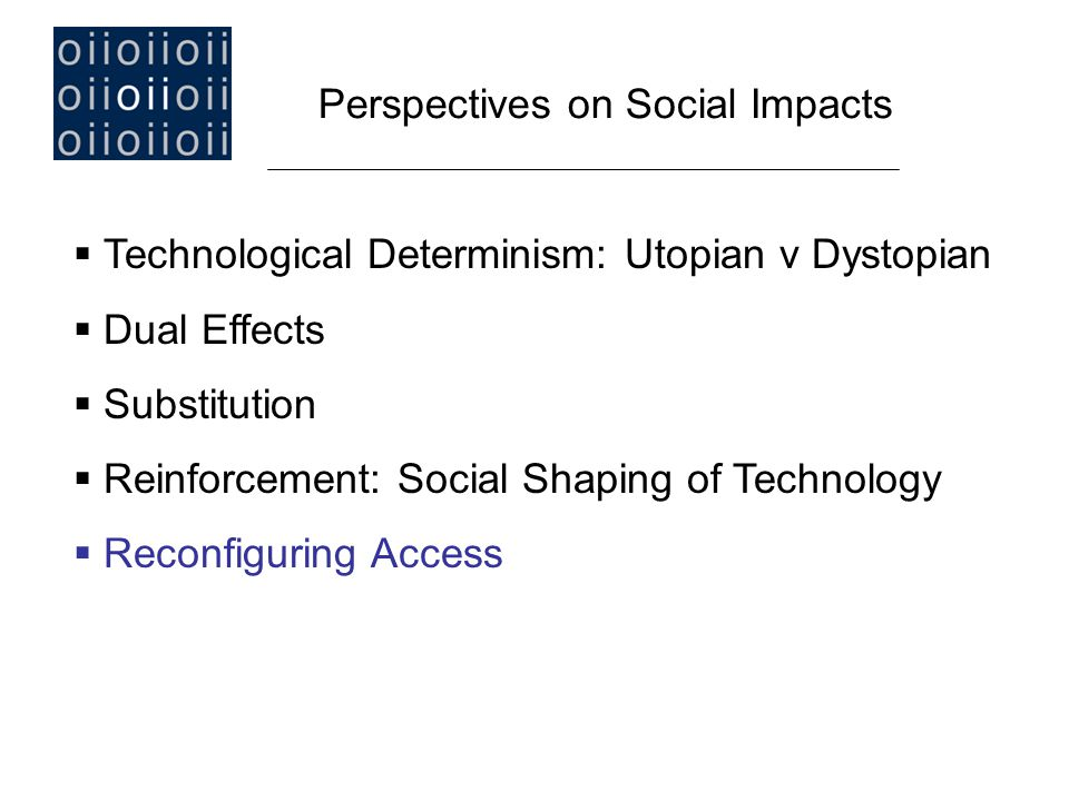  Technological Determinism: Utopian v Dystopian  Dual Effects  Substitution  Reinforcement: Social Shaping of Technology  Reconfiguring Access Perspectives on Social Impacts