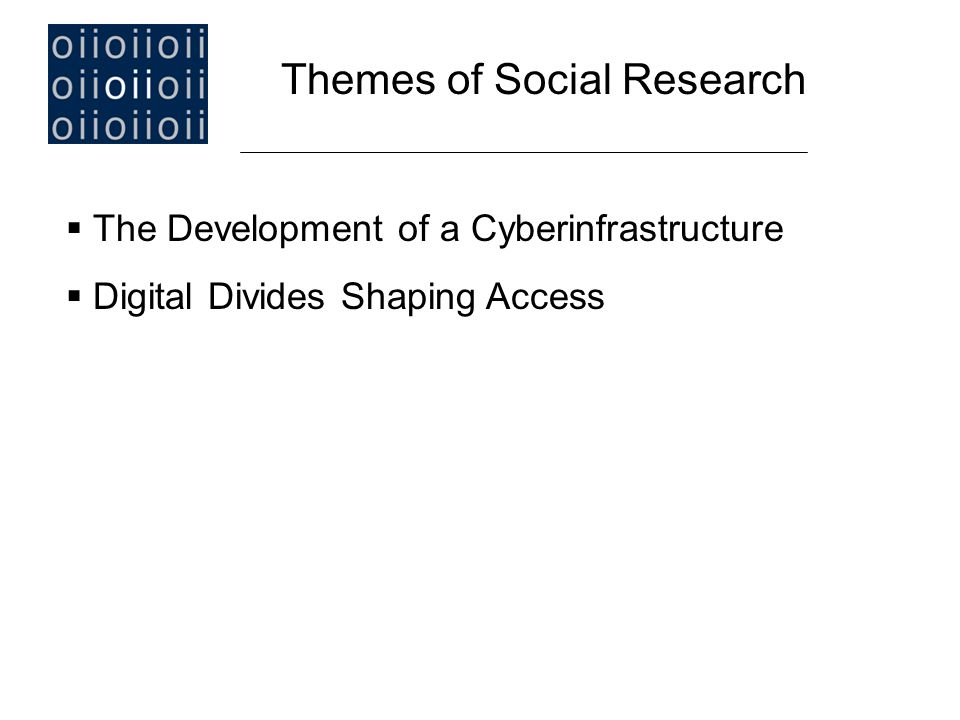  The Development of a Cyberinfrastructure  Digital Divides and Choices Shaping Access  Internet, Google or TV Generation  Divides and Choices in Patterns of Use Themes of Social Research