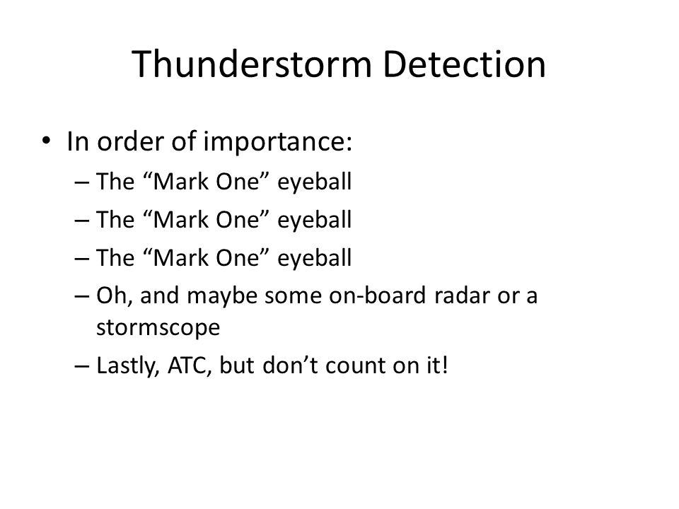 Thunderstorm Detection In order of importance: – The Mark One eyeball – Oh, and maybe some on-board radar or a stormscope – Lastly, ATC, but don't count on it!