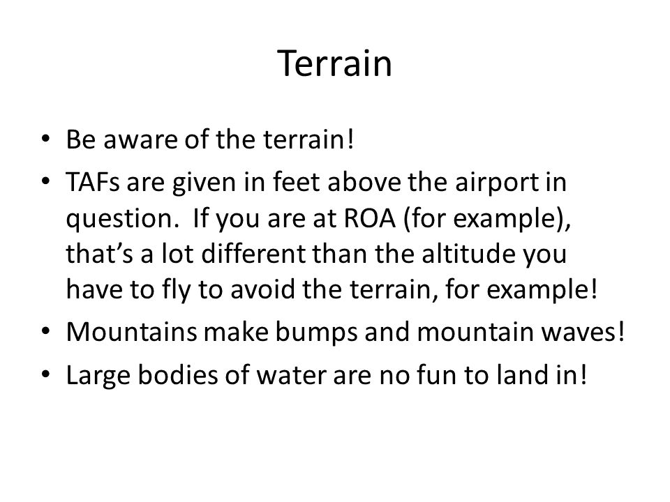 Terrain Be aware of the terrain. TAFs are given in feet above the airport in question.