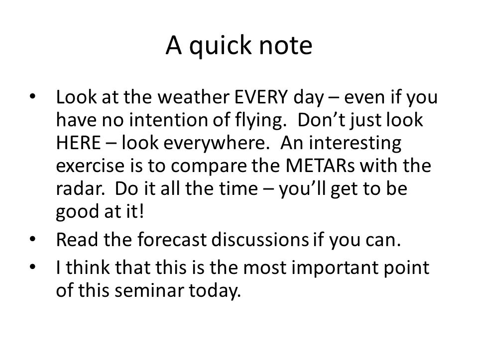 A quick note Look at the weather EVERY day – even if you have no intention of flying.