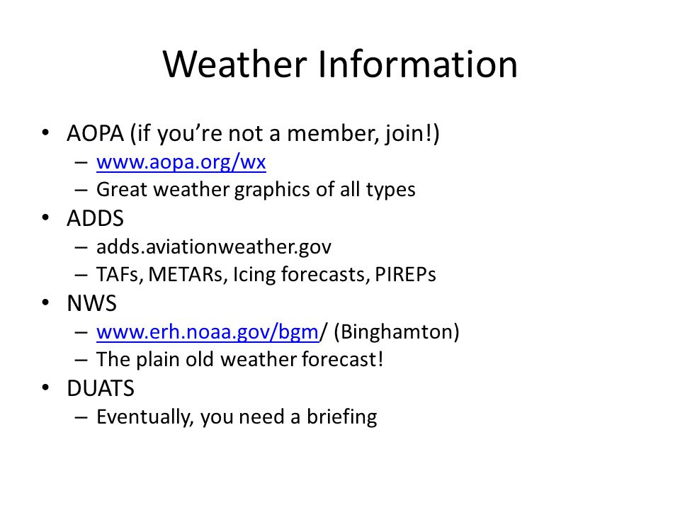 Weather Information AOPA (if you're not a member, join!) – www.aopa.org/wx www.aopa.org/wx – Great weather graphics of all types ADDS – adds.aviationweather.gov – TAFs, METARs, Icing forecasts, PIREPs NWS – www.erh.noaa.gov/bgm/ (Binghamton) www.erh.noaa.gov/bgm – The plain old weather forecast.
