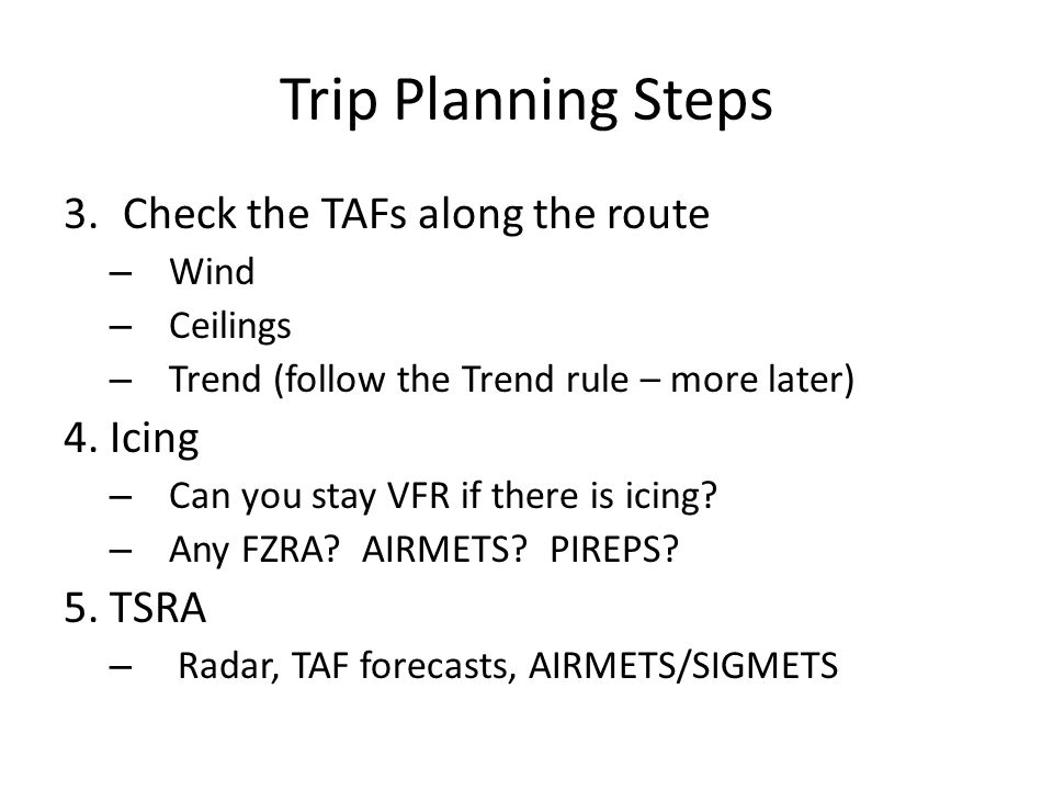 Trip Planning Steps 3.Check the TAFs along the route – Wind – Ceilings – Trend (follow the Trend rule – more later) 4.