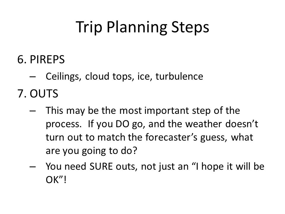 Trip Planning Steps 6. PIREPS – Ceilings, cloud tops, ice, turbulence 7.