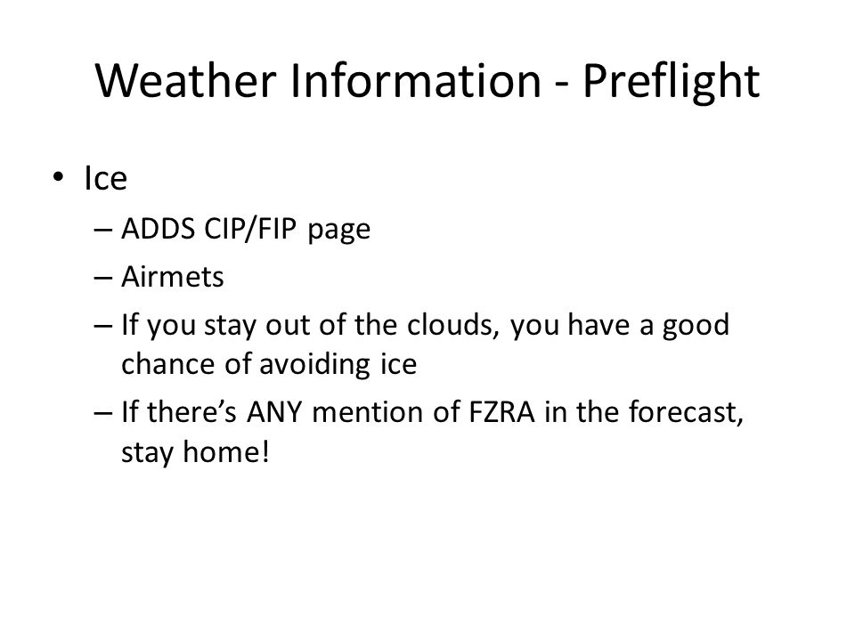 Weather Information - Preflight Ice – ADDS CIP/FIP page – Airmets – If you stay out of the clouds, you have a good chance of avoiding ice – If there's ANY mention of FZRA in the forecast, stay home!