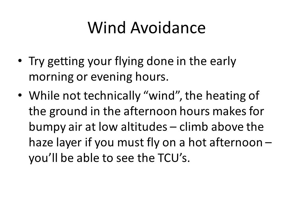 Wind Avoidance Try getting your flying done in the early morning or evening hours.