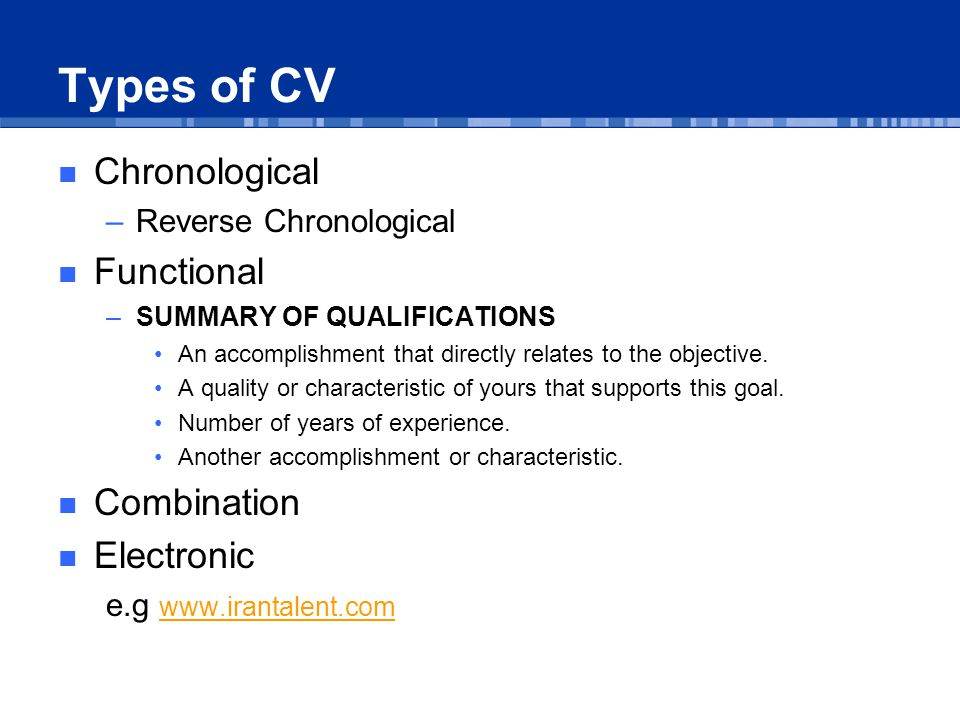 Types of CV Chronological –Reverse Chronological Functional –SUMMARY OF QUALIFICATIONS An accomplishment that directly relates to the objective.