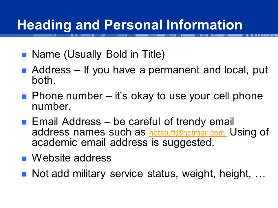 Name (Usually Bold in Title) Address – If you have a permanent and local, put both.